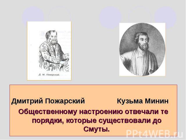 Смута - упущенные возможности? Дмитрий Пожарский Кузьма МининОбщественному настроению отвечали те порядки, которые существовали до Смуты.