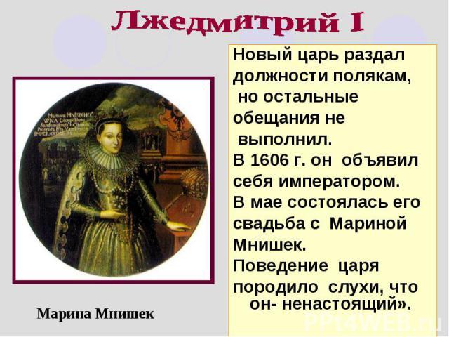 Лжедмитрий I Новый царь раздал должности полякам, но остальные обещания не выполнил. В 1606 г. он объявил себя императором. В мае состоялась его свадьба с Мариной Мнишек. Поведение царя породило слухи, что он- ненастоящий».Марина Мнишек