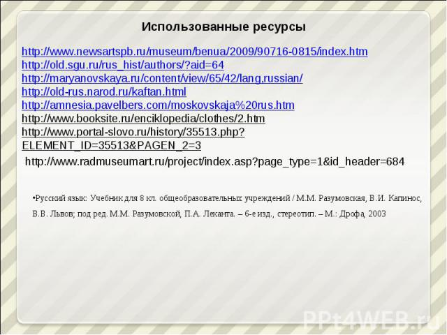 Использованные ресурсыhttp://www.newsartspb.ru/museum/benua/2009/90716-0815/index.htmhttp://old.sgu.ru/rus_hist/authors/?aid=64http://maryanovskaya.ru/content/view/65/42/lang,russian/http://old-rus.narod.ru/kaftan.htmlhttp://amnesia.pavelbers.com/mo…