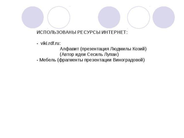 ИСПОЛЬЗОВАНЫ РЕСУРСЫ ИНТЕРНЕТ:- viki.rdf.ru: Алфавит (презентация Людмилы Козий) (Автор идеи Сесиль Лупан)- Мебель (фрагменты презентации Виноградовой)