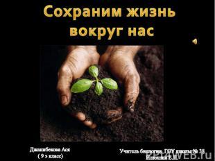 Сохраним жизнь вокруг нас Джанибекова Ася ( 9 э класс)Учитель биологии ГОУ школы