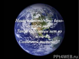 Наша планета- это бело-голубой шар.Такой красавицы нет во всейСолнечной системе!