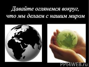 Давайте оглянемся вокруг,что мы делаем с нашим миром