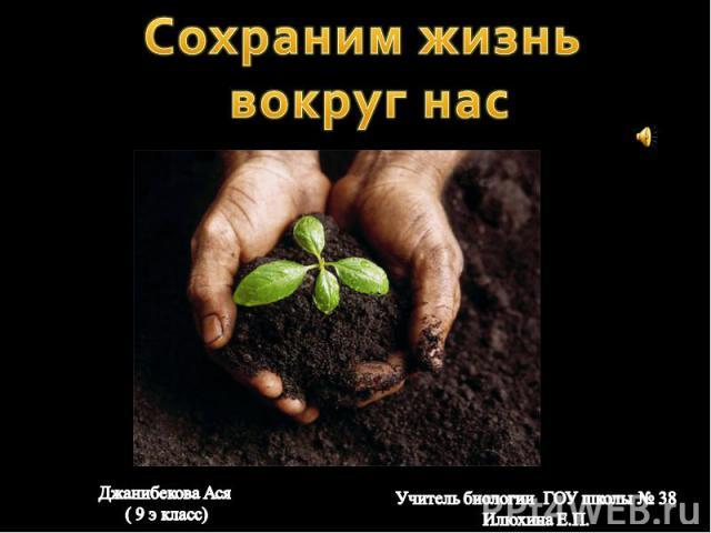 Сохраним жизнь вокруг нас Джанибекова Ася ( 9 э класс)Учитель биологии ГОУ школы № 38 Илюхина Е.П.