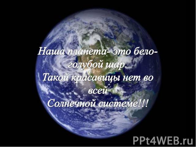 Наша планета- это бело-голубой шар.Такой красавицы нет во всейСолнечной системе!!!