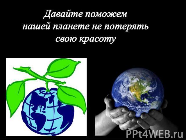 Давайте поможем нашей планете не потерять свою красоту