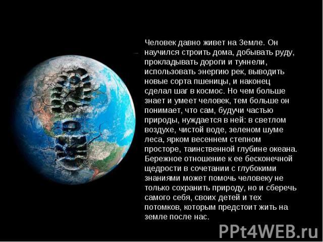 Человек давно живет на Земле. Он научился строить дома, добывать руду, прокладывать дороги и туннели, использовать энергию рек, выводить новые сорта пшеницы, и наконец сделал шаг в космос. Но чем больше знает и умеет человек, тем больше он понимает,…
