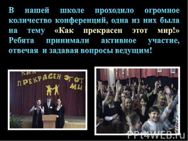 В нашей школе проходило огромное количество конференций, одна из них была на тему «Как прекрасен этот мир!» Ребята принимали активное участие, отвечая и задавая вопросы ведущим!