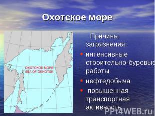 Охотское море Причины загрязнения:интенсивные строительно-буровые работынефтедоб