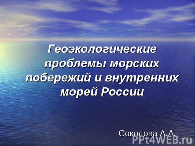 Геоэкологические проблемы морских побережий и внутренних морей России Соколова А.А.