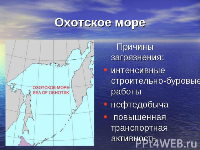 Охотское море Причины загрязнения:интенсивные строительно-буровые работынефтедобыча повышенная транспортная активность