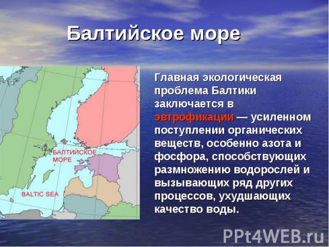Балтийское море Главная экологическая проблема Балтики заключается в эвтрофикации— усиленном поступлении органических веществ, особенно азота и фосфора, способствующих размножению водорослей и вызывающих ряд других процессов, ухудшающих качество воды.