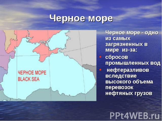 Черное море Черное море - одно из самых загрязненных в мире из-за:сбросов промышленных вод нефтеразливов вследствие высокого объема перевозок нефтяных грузов