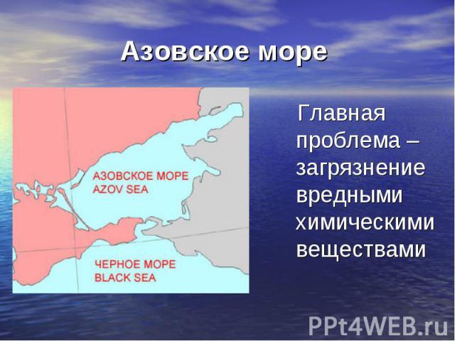 Азовское море Главная проблема – загрязнение вредными химическими веществами