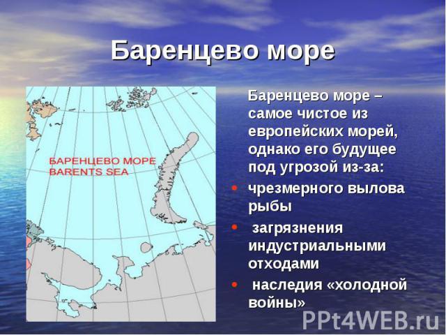 Баренцево море Баренцево море – самое чистое из европейских морей, однако его будущее под угрозой из-за:чрезмерного вылова рыбы загрязнения индустриальными отходами наследия «холодной войны»