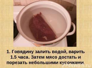 1. Говядину залить водой, варить 1.5 часа. Затем мясо достать и порезать небольш