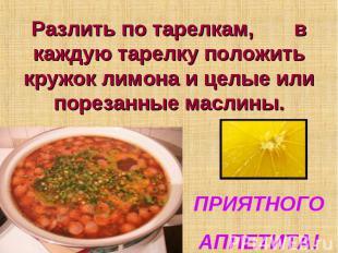 Разлить по тарелкам, в каждую тарелку положить кружок лимона и целые или порезан