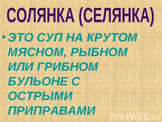 СОЛЯНКА (СЕЛЯНКА) ЭТО СУП НА КРУТОМ МЯСНОМ, РЫБНОМ ИЛИ ГРИБНОМ БУЛЬОНЕ С ОСТРЫМИ ПРИПРАВАМИ