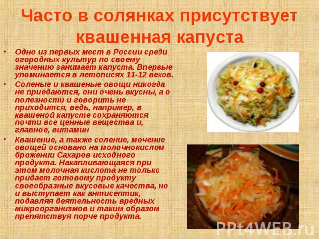 Часто в солянках присутствует квашенная капуста Одно из первых мест в России среди огородных культур по своему значению занимает капуста. Впервые упоминается в летописях 11-12 веков.Соленые и квашеные овощи никогда не приедаются, они очень вкусны, а…