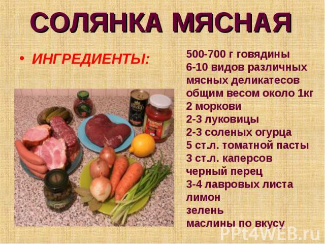 СОЛЯНКА МЯСНАЯ ИНГРЕДИЕНТЫ:500-700 г говядины 6-10 видов различных мясных деликатесов общим весом около 1кг 2 моркови 2-3 луковицы 2-3 соленых огурца 5 ст.л. томатной пасты 3 ст.л. каперсов черный перец 3-4 лавровых листа лимон зелень маслины по вкусу