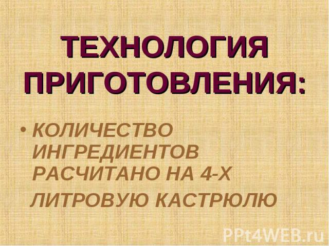 ТЕХНОЛОГИЯ ПРИГОТОВЛЕНИЯ: КОЛИЧЕСТВО ИНГРЕДИЕНТОВ РАСЧИТАНО НА 4-Х ЛИТРОВУЮ КАСТРЮЛЮ
