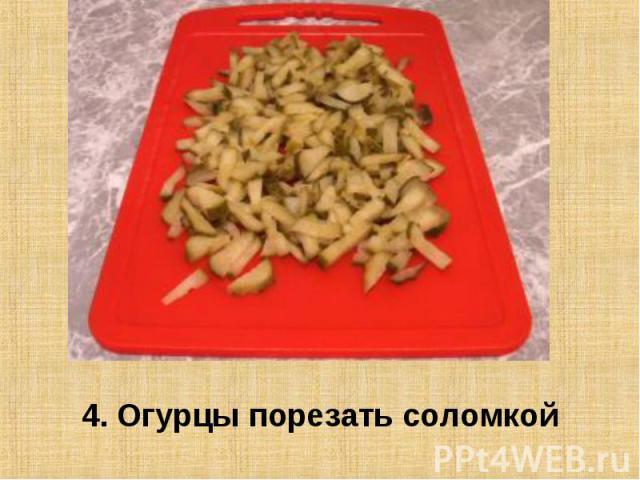 4. Огурцы порезать соломкой