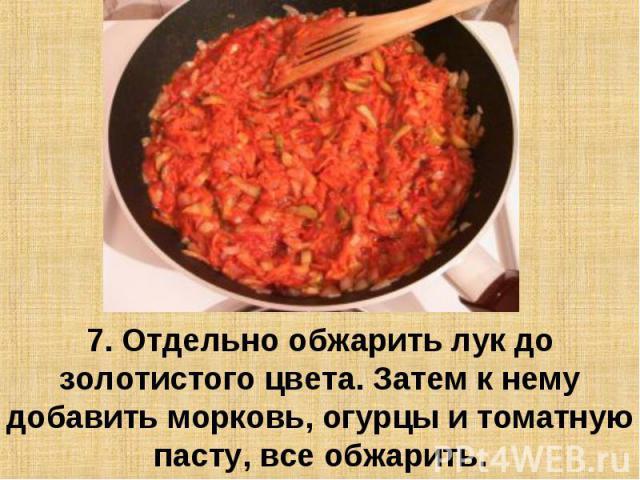 7. Отдельно обжарить лук до золотистого цвета. Затем к нему добавить морковь, огурцы и томатную пасту, все обжарить.