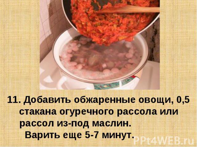 11. Добавить обжаренные овощи, 0,5 стакана огуречного рассола или рассол из-под маслин. Варить еще 5-7 минут.