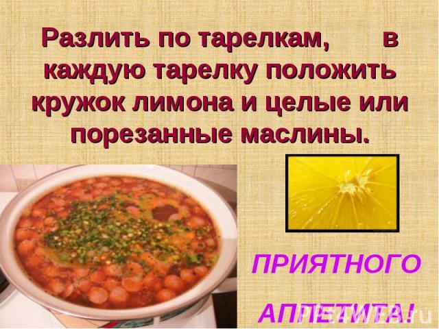 Разлить по тарелкам, в каждую тарелку положить кружок лимона и целые или порезанные маслины ПРИЯТНОГОАППЕТИТА!