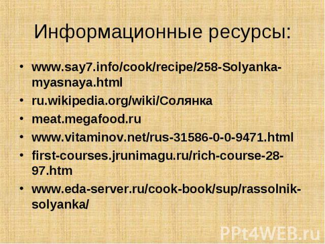 Информационные ресурсы: www.say7.info/cook/recipe/258-Solyanka-myasnaya.html ru.wikipedia.org/wiki/Солянка meat.megafood.ru www.vitaminov.net/rus-31586-0-0-9471.html first-courses.jrunimagu.ru/rich-course-28-97.htm www.eda-server.ru/cook-book/sup/ra…