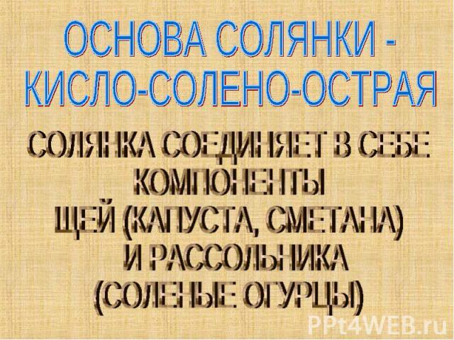 ОСНОВА СОЛЯНКИ - КИСЛО-СОЛЕНО-ОСТРАЯ СОЛЯНКА СОЕДИНЯЕТ В СЕБЕ КОМПОНЕНТЫЩЕЙ (КАПУСТА, СМЕТАНА) И РАССОЛЬНИКА (СОЛЕНЫЕ ОГУРЦЫ)