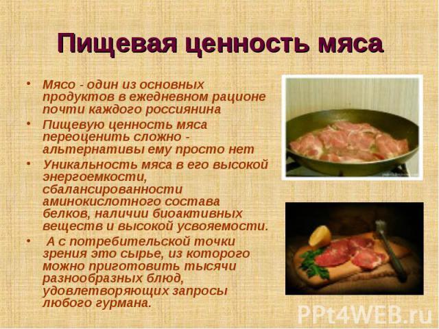 Пищевая ценность мяса Мясо - один из основных продуктов в ежедневном рационе почти каждого россиянина Пищевую ценность мяса переоценить сложно - альтернативы ему просто нет Уникальность мяса в его высокой энергоемкости, сбалансированности аминокисло…