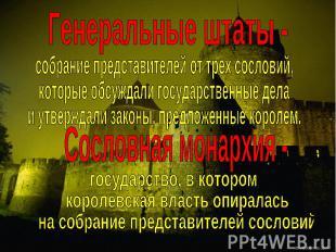 Генеральные штаты -собрание представителей от трех сословий,которые обсуждали го