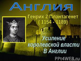 АнглияГенрих 2 Плантагенет( 1154 - 1189)Усиление королевской власти В Англии