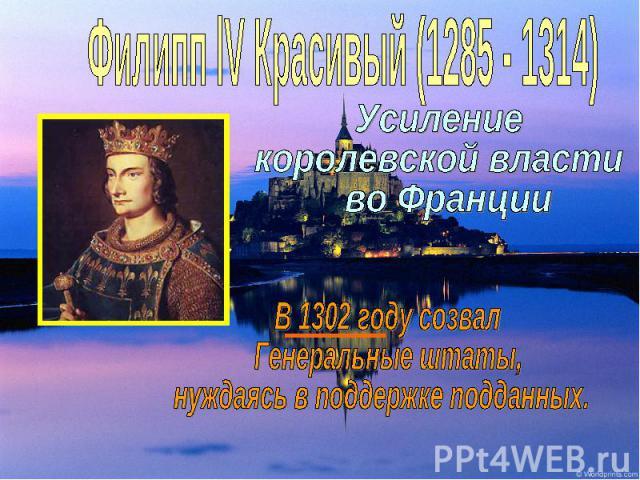 Филипп lV Красивый (1285 - 1314)Усиление королевской власти во Франции В 1302 году созвал Генеральные штаты, нуждаясь в поддержке подданных.