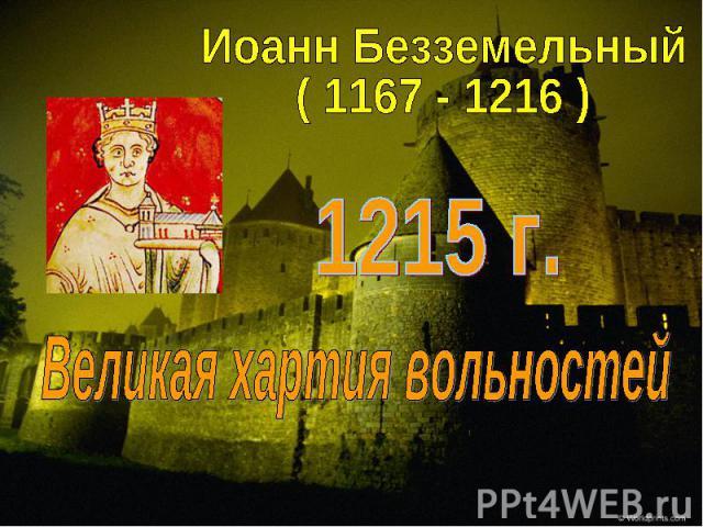 Иоанн Безземельный( 1167 - 1216 )1215 г.Великая хартия вольностей