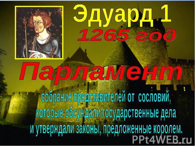 Эдуард 11265 годПарламентсобрание представителей от сословий,которые обсуждали государственные делаи утверждали законы, предложенные королем.