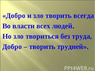 «Добро и зло творить всегдаВо власти всех людей.Но зло твориться без труда, Добр
