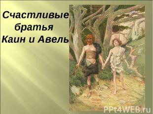Счастливыебратья Каин и Авель