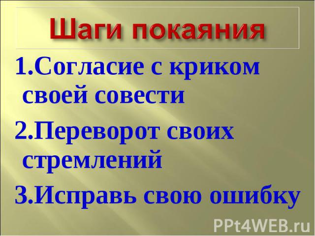 Шаги покаяния 1.Согласие с криком своей совести 2.Переворот своих стремлений 3.Исправь свою ошибку