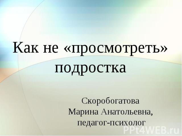 Как не «просмотреть» подростка Скоробогатова Марина Анатольевна, педагог-психолог