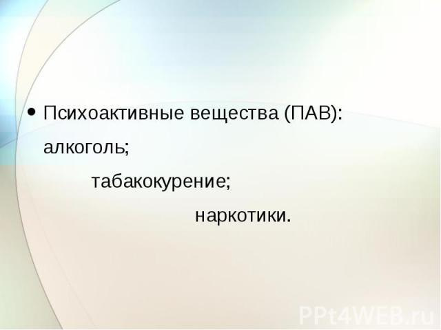 Психоактивные вещества (ПАВ): алкоголь; табакокурение; наркотики.