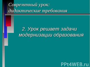 Современный урок: дидактические требования 2. Урок решает задачи модернизации об