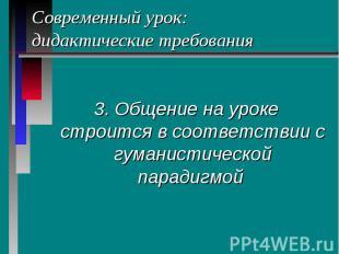 Современный урок: дидактические требования 3. Общение на уроке строится в соотве