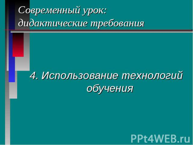 Современный урок: дидактические требования 4. Использование технологий обучения