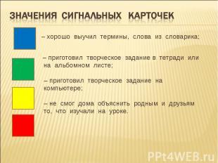 Значения сигнальных карточек  – хорошо выучил термины, слова из словарика;  –