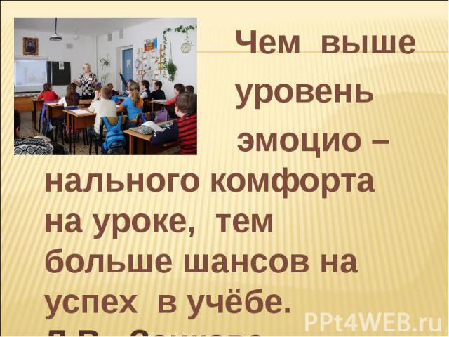 Чем выше уровень эмоцио –нального комфорта на уроке, тем больше шансов на успех в учёбе. Л.В. Занкова