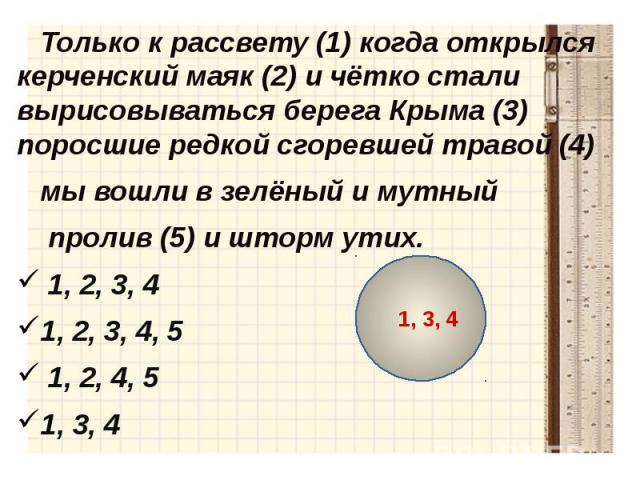 Только к рассвету (1) когда открылся керченский маяк (2) и чётко стали вырисовываться берега Крыма (3) поросшие редкой сгоревшей травой (4) мы вошли в зелёный и мутный пролив (5) и шторм утих.1, 2, 3, 4 1, 2, 3, 4, 5 1, 2, 4, 5 1, 3, 4