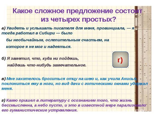 Какое сложное предложение состоит из четырех простых? а)Увидеть и услышать писателя для меня, провинциала,— я тогда работал в Сибири— было бы необычайным, ослепительным счастьем, на которое я не мог и надеяться.б)Я заметил, что, куда ни по…