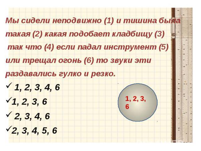 Мы сидели неподвижно (1) и тишина былатакая (2) какая подобает кладбищу (3) так что (4) если падал инструмент (5) или трещал огонь (6) то звуки этираздавались гулко и резко.1, 2, 3, 4, 6 1, 2, 3, 6 2, 3, 4, 6 2, 3, 4, 5, 6